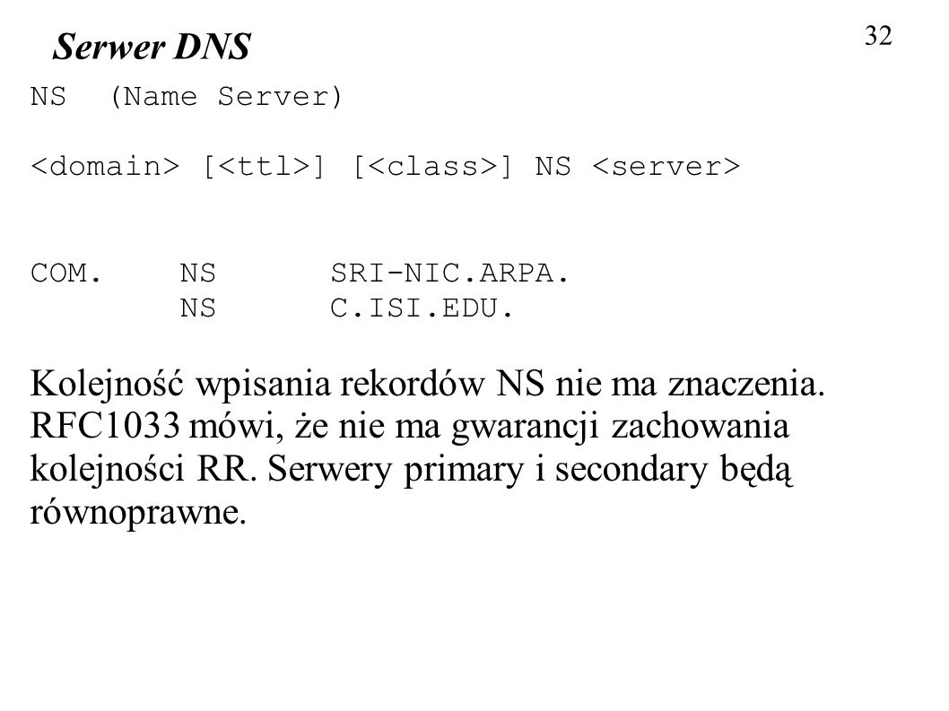 32 Serwer DNS. NS (Name Server)‏ <domain> [<ttl>] [<class>] NS <server> COM. NS SRI-NIC.ARPA.